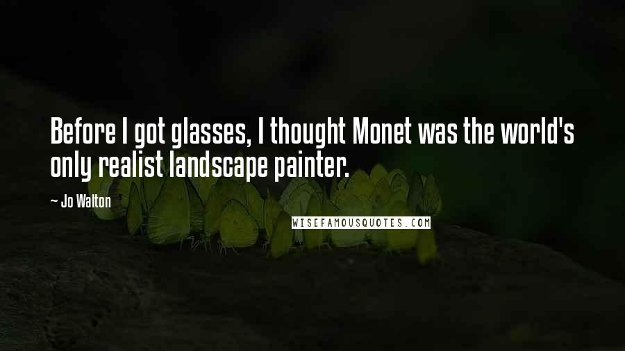 Jo Walton quotes: Before I got glasses, I thought Monet was the world's only realist landscape painter.