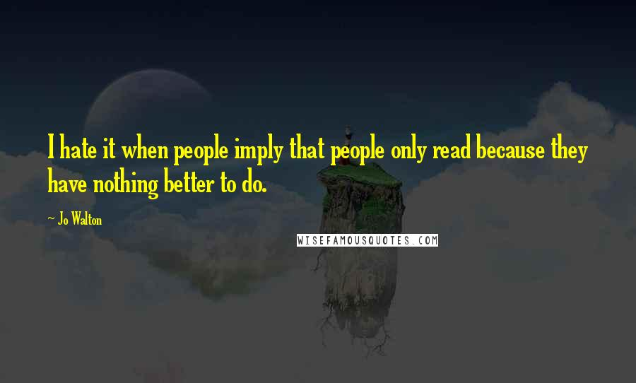 Jo Walton quotes: I hate it when people imply that people only read because they have nothing better to do.