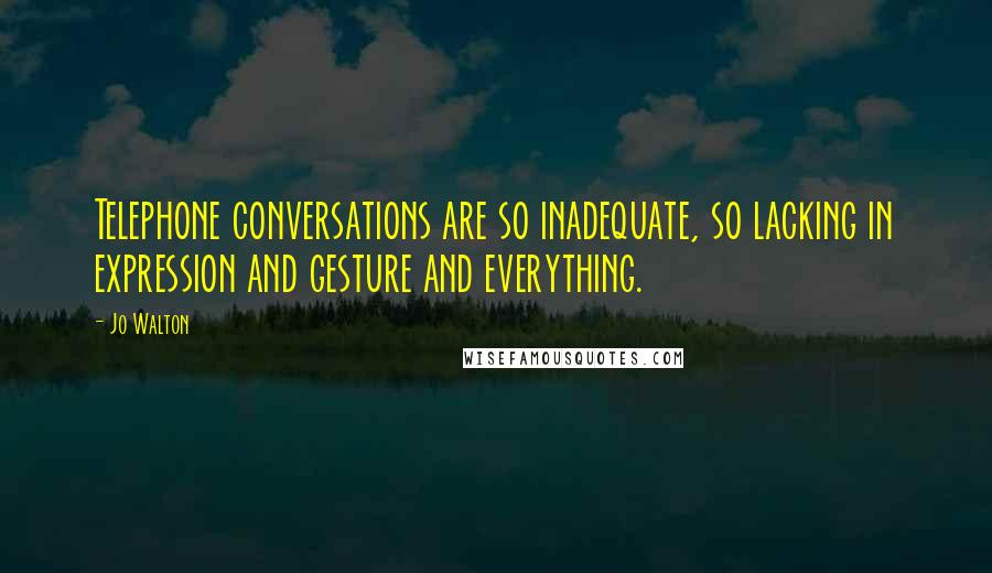 Jo Walton quotes: Telephone conversations are so inadequate, so lacking in expression and gesture and everything.