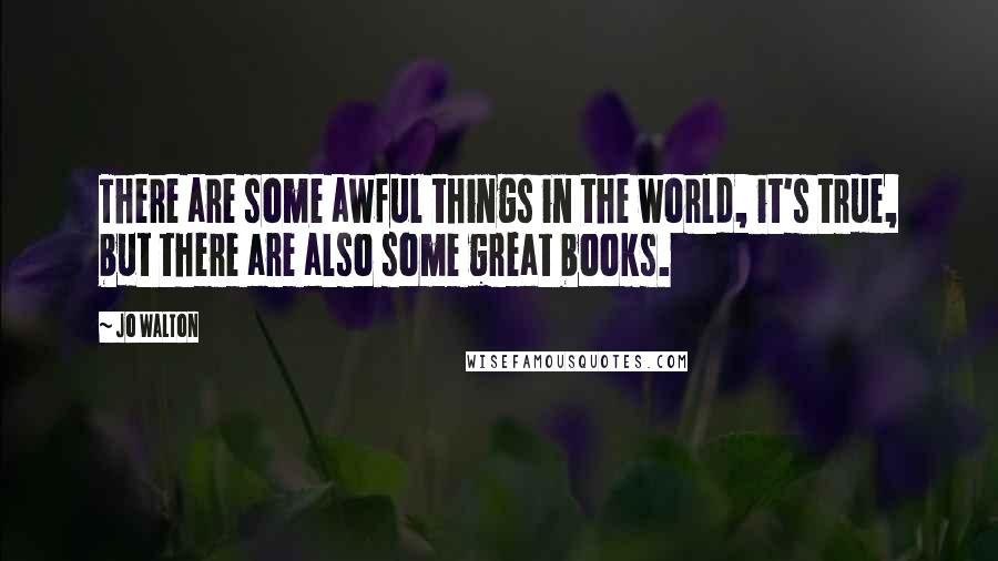 Jo Walton quotes: There are some awful things in the world, it's true, but there are also some great books.