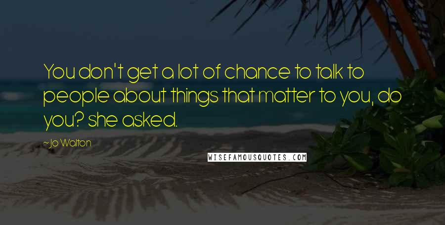 Jo Walton quotes: You don't get a lot of chance to talk to people about things that matter to you, do you? she asked.