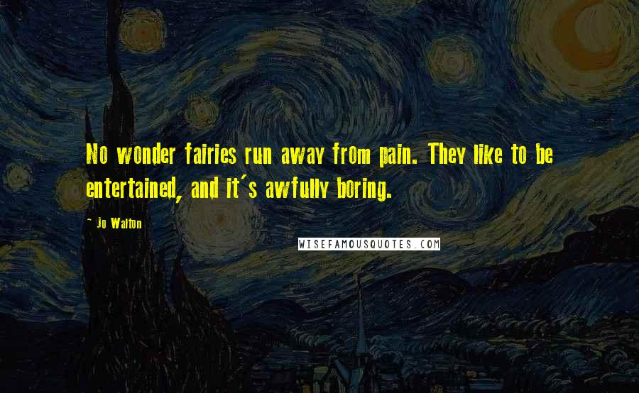 Jo Walton quotes: No wonder fairies run away from pain. They like to be entertained, and it's awfully boring.