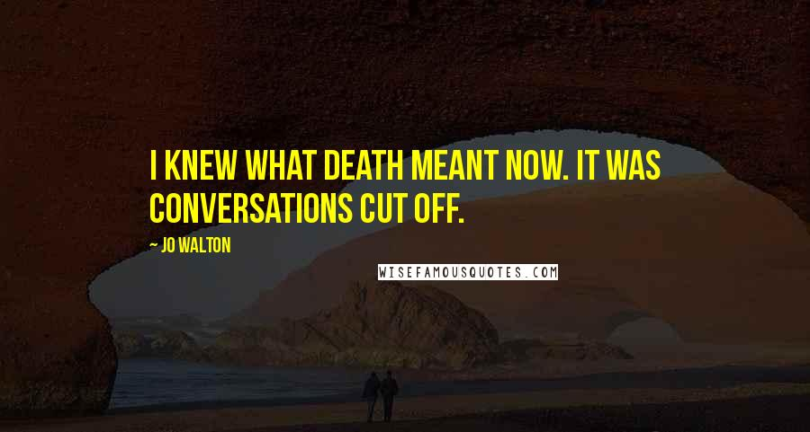Jo Walton quotes: I knew what death meant now. It was conversations cut off.