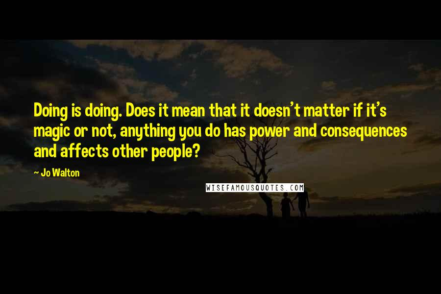 Jo Walton quotes: Doing is doing. Does it mean that it doesn't matter if it's magic or not, anything you do has power and consequences and affects other people?