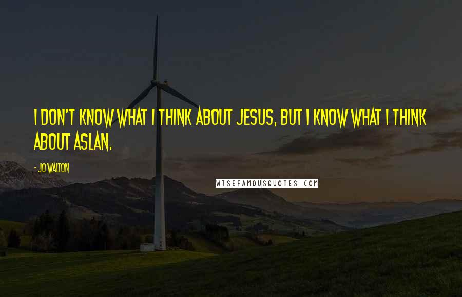 Jo Walton quotes: I don't know what I think about Jesus, but I know what I think about Aslan.