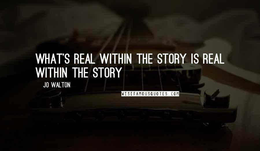 Jo Walton quotes: What's real within the story is real within the story