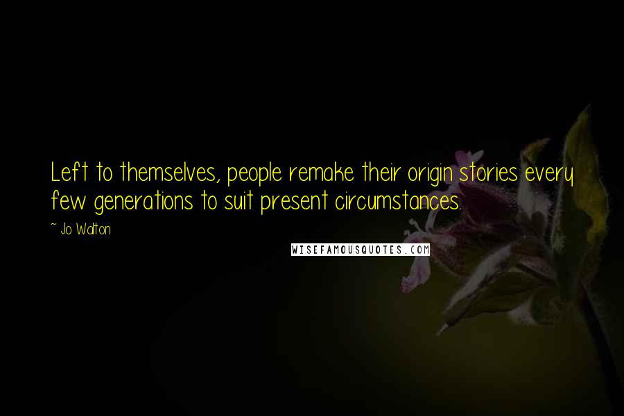 Jo Walton quotes: Left to themselves, people remake their origin stories every few generations to suit present circumstances.