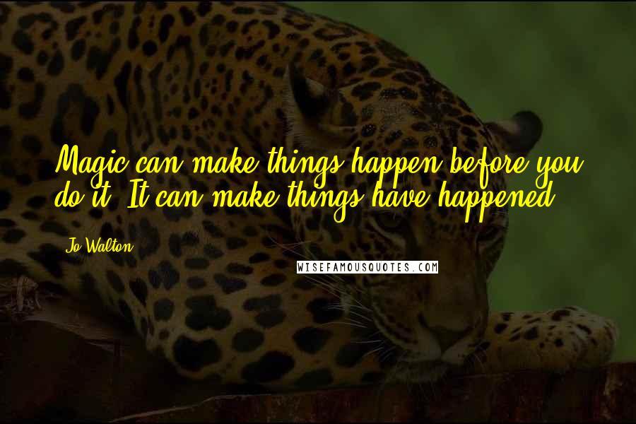 Jo Walton quotes: Magic can make things happen before you do it. It can make things have happened.