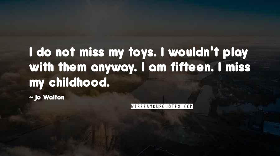 Jo Walton quotes: I do not miss my toys. I wouldn't play with them anyway. I am fifteen. I miss my childhood.