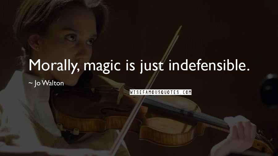 Jo Walton quotes: Morally, magic is just indefensible.