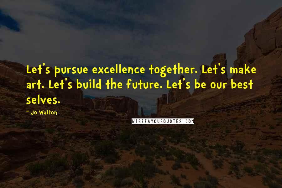 Jo Walton quotes: Let's pursue excellence together. Let's make art. Let's build the future. Let's be our best selves.