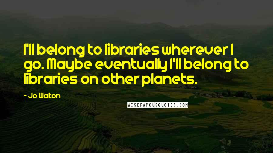 Jo Walton quotes: I'll belong to libraries wherever I go. Maybe eventually I'll belong to libraries on other planets.