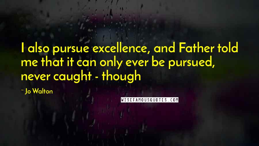 Jo Walton quotes: I also pursue excellence, and Father told me that it can only ever be pursued, never caught - though