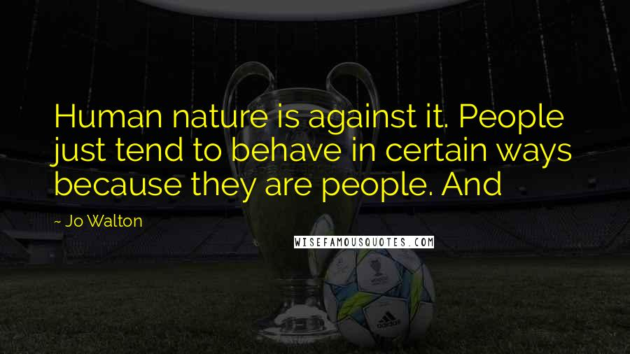 Jo Walton quotes: Human nature is against it. People just tend to behave in certain ways because they are people. And