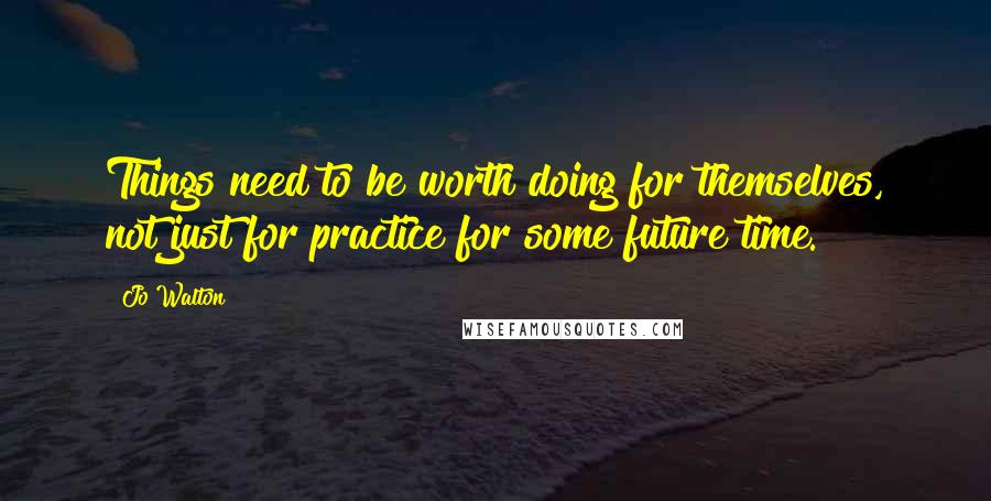 Jo Walton quotes: Things need to be worth doing for themselves, not just for practice for some future time.