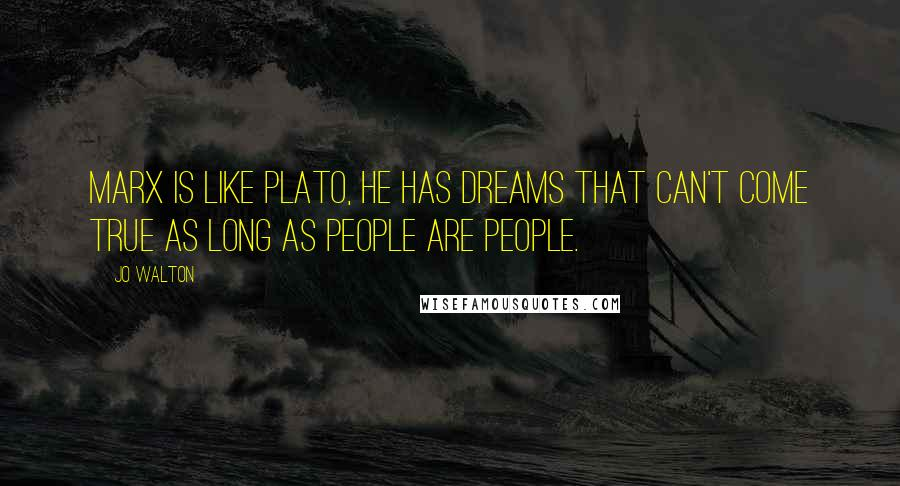 Jo Walton quotes: Marx is like Plato, he has dreams that can't come true as long as people are people.