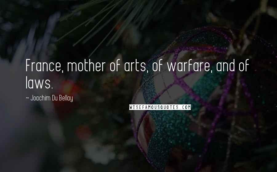 Joachim Du Bellay quotes: France, mother of arts, of warfare, and of laws.