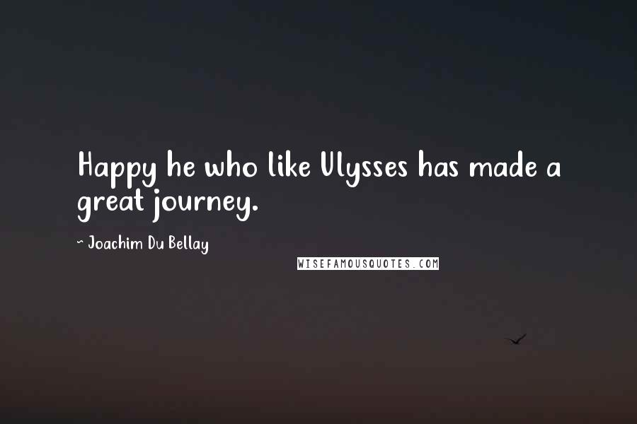 Joachim Du Bellay quotes: Happy he who like Ulysses has made a great journey.