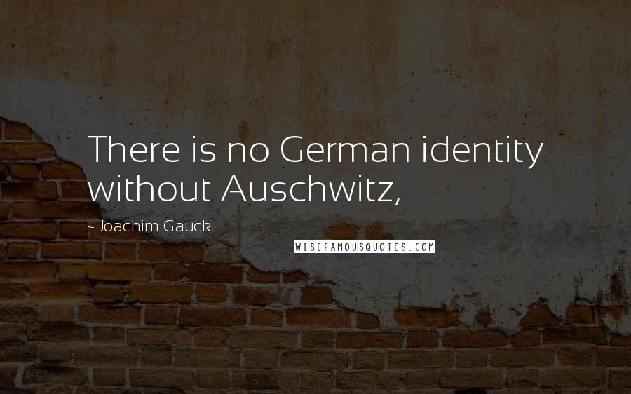 Joachim Gauck quotes: There is no German identity without Auschwitz,