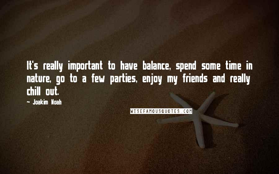 Joakim Noah quotes: It's really important to have balance, spend some time in nature, go to a few parties, enjoy my friends and really chill out.