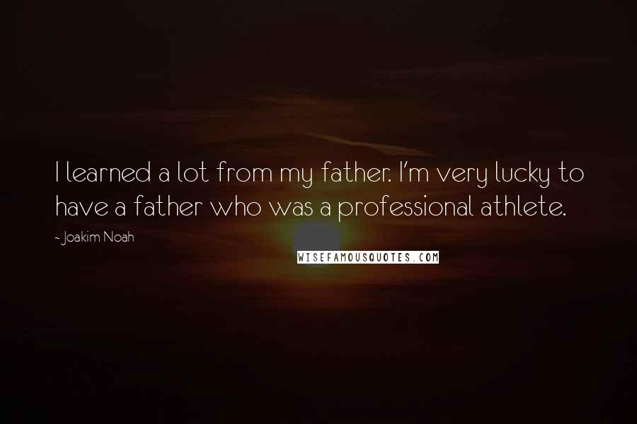 Joakim Noah quotes: I learned a lot from my father. I'm very lucky to have a father who was a professional athlete.