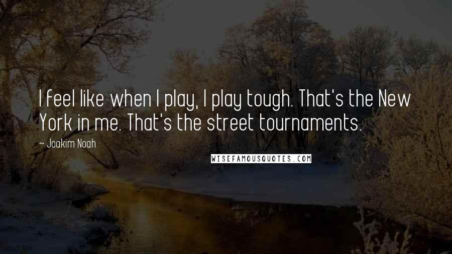 Joakim Noah quotes: I feel like when I play, I play tough. That's the New York in me. That's the street tournaments.