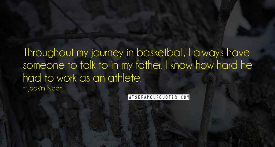 Joakim Noah quotes: Throughout my journey in basketball, I always have someone to talk to in my father. I know how hard he had to work as an athlete.