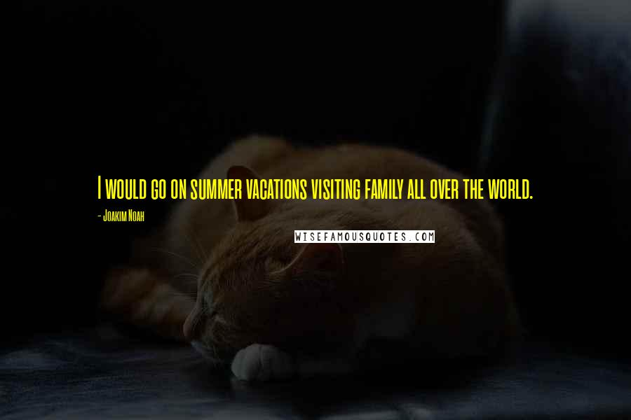 Joakim Noah quotes: I would go on summer vacations visiting family all over the world.