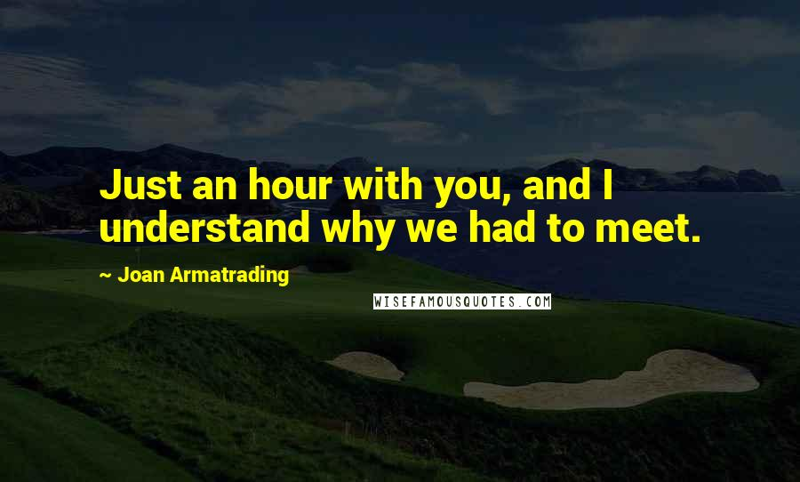 Joan Armatrading quotes: Just an hour with you, and I understand why we had to meet.