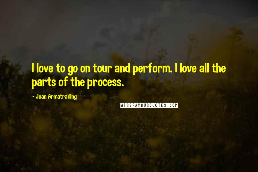 Joan Armatrading quotes: I love to go on tour and perform. I love all the parts of the process.