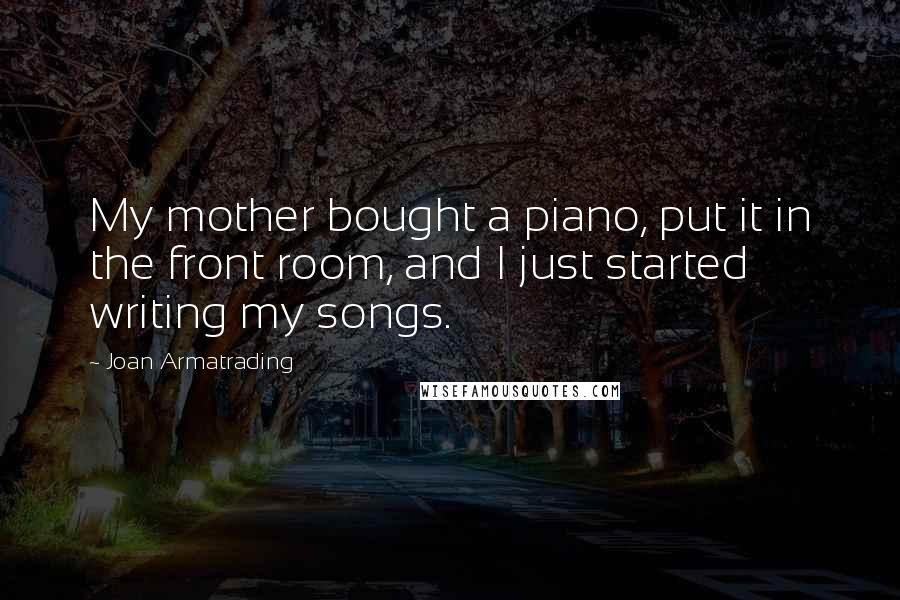 Joan Armatrading quotes: My mother bought a piano, put it in the front room, and I just started writing my songs.