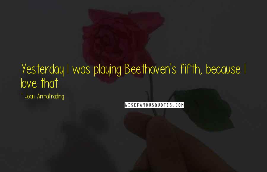 Joan Armatrading quotes: Yesterday I was playing Beethoven's fifth, because I love that.