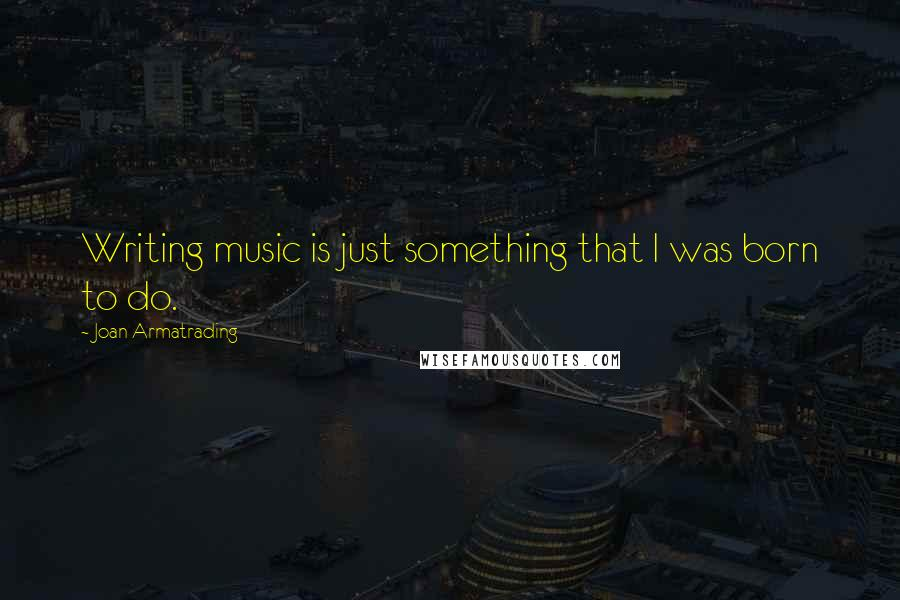 Joan Armatrading quotes: Writing music is just something that I was born to do.