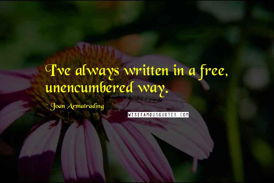 Joan Armatrading quotes: I've always written in a free, unencumbered way.