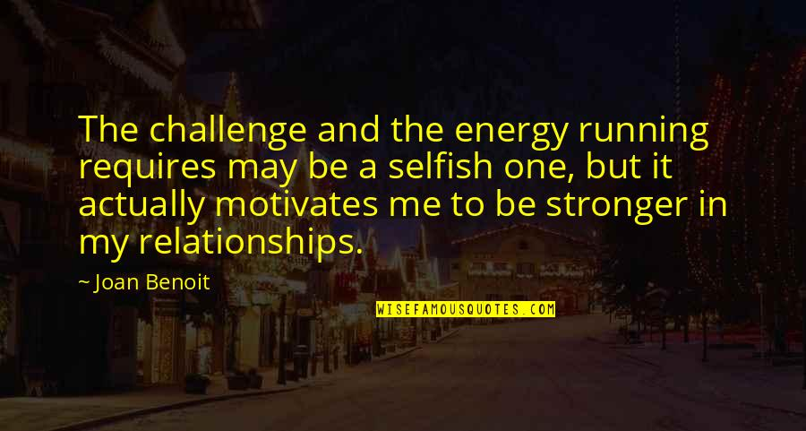Joan Benoit Quotes By Joan Benoit: The challenge and the energy running requires may