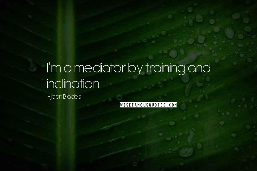 Joan Blades quotes: I'm a mediator by training and inclination.