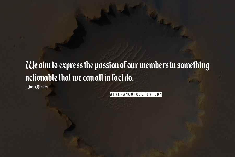 Joan Blades quotes: We aim to express the passion of our members in something actionable that we can all in fact do.