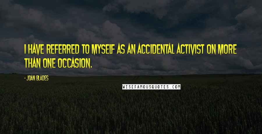 Joan Blades quotes: I have referred to myself as an accidental activist on more than one occasion.