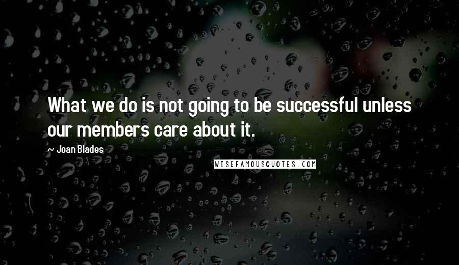 Joan Blades quotes: What we do is not going to be successful unless our members care about it.