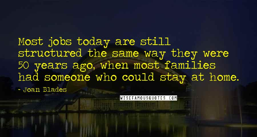 Joan Blades quotes: Most jobs today are still structured the same way they were 50 years ago, when most families had someone who could stay at home.