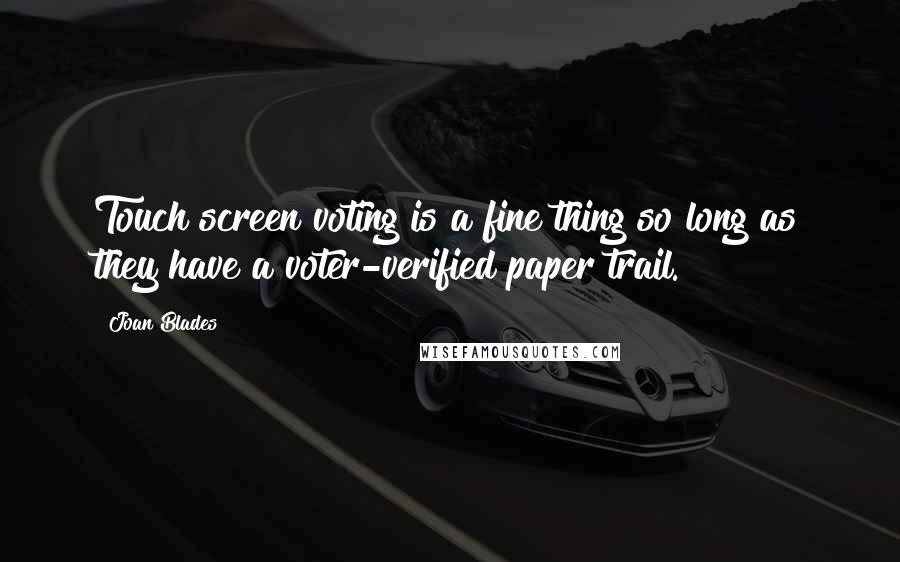 Joan Blades quotes: Touch screen voting is a fine thing so long as they have a voter-verified paper trail.