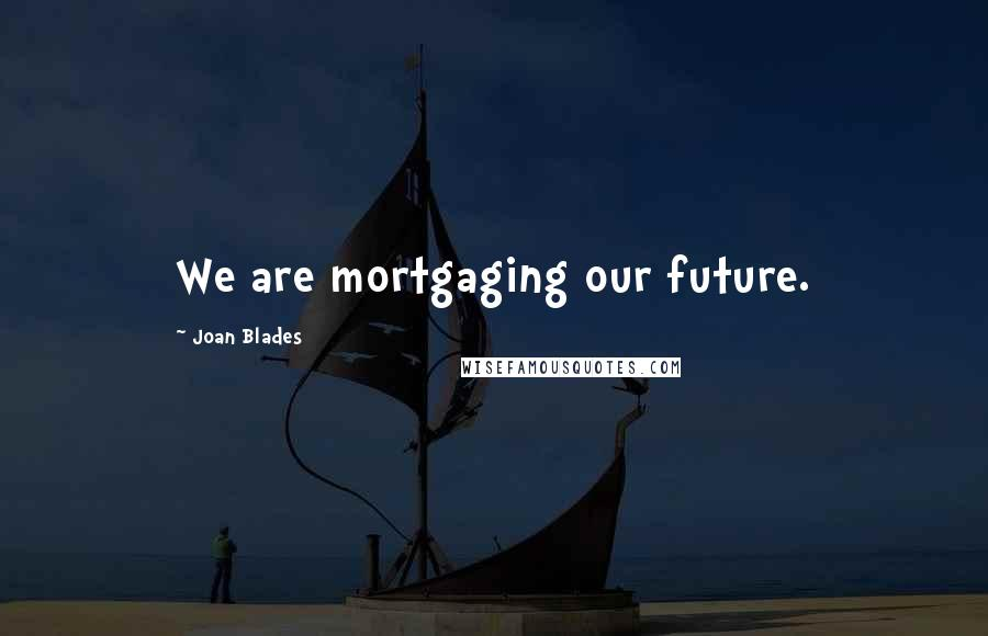 Joan Blades quotes: We are mortgaging our future.