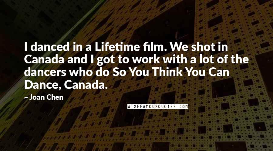 Joan Chen quotes: I danced in a Lifetime film. We shot in Canada and I got to work with a lot of the dancers who do So You Think You Can Dance, Canada.