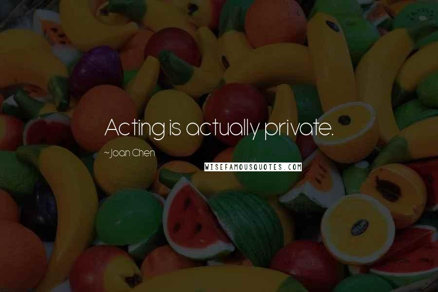 Joan Chen quotes: Acting is actually private.