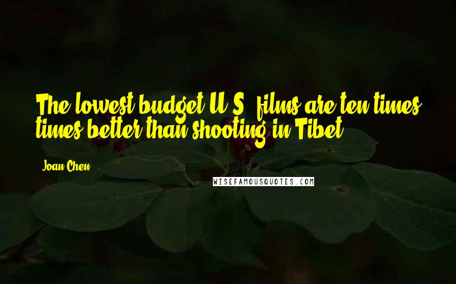 Joan Chen quotes: The lowest budget U.S. films are ten times times better than shooting in Tibet.