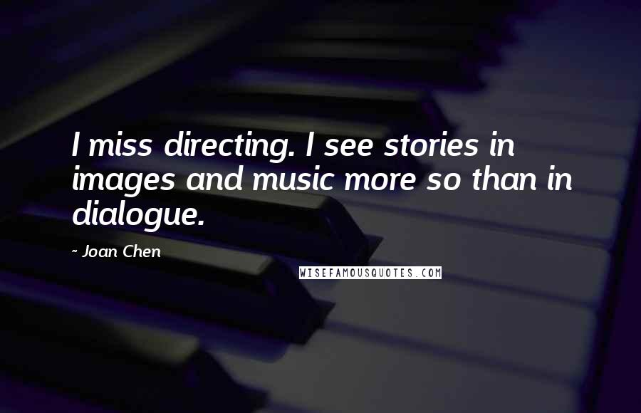 Joan Chen quotes: I miss directing. I see stories in images and music more so than in dialogue.
