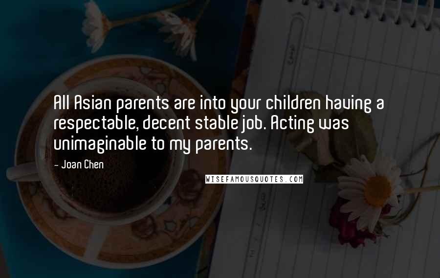 Joan Chen quotes: All Asian parents are into your children having a respectable, decent stable job. Acting was unimaginable to my parents.