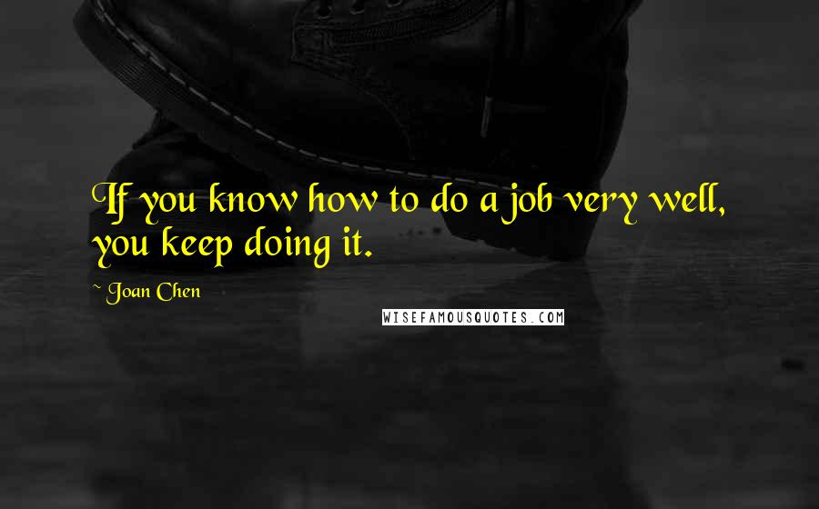 Joan Chen quotes: If you know how to do a job very well, you keep doing it.