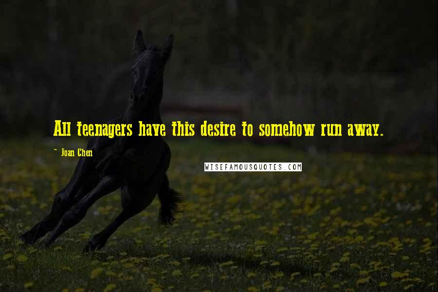 Joan Chen quotes: All teenagers have this desire to somehow run away.