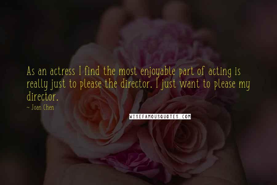 Joan Chen quotes: As an actress I find the most enjoyable part of acting is really just to please the director. I just want to please my director.